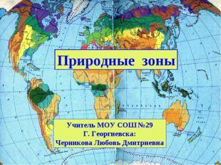 Природные зоны Учитель МОУ СОШ №29 Г. Георгиевска: Черникова Любовь Дмитриевна