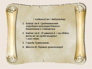 Қолданылған әдебиеттер: Байпақов К. Средневековая городская культура Южного