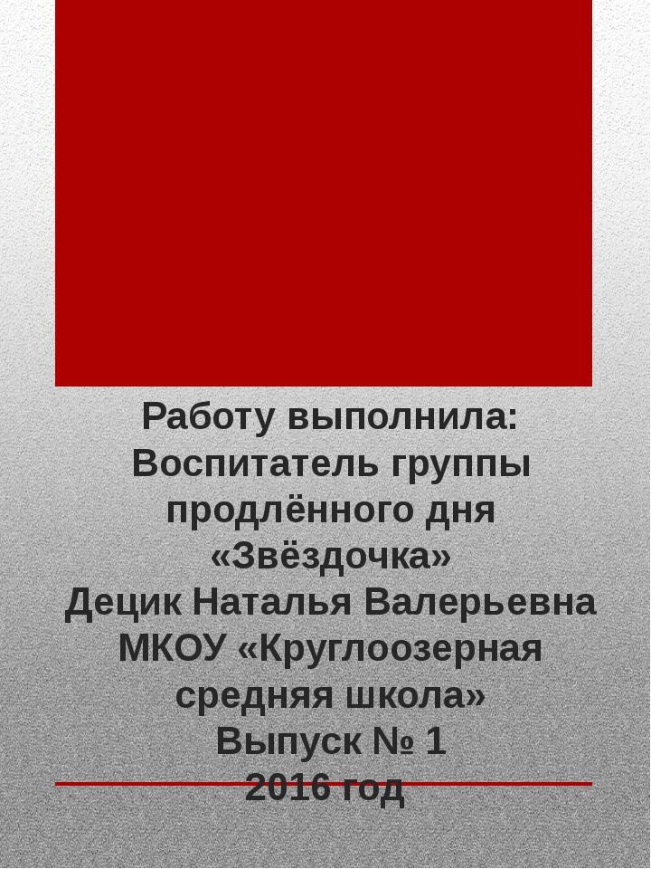 Работу выполнила: Воспитатель группы продлённого дня «Звёздочка» Децик Натал...