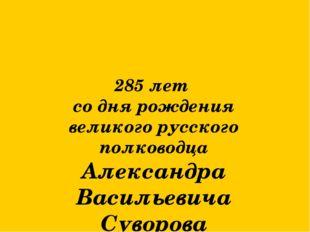 285 лет со дня рождения великого русского полководца Александра Васильевича С