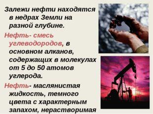 Залежи нефти находятся в недрах Земли на разной глубине. Нефть- смесь углевод