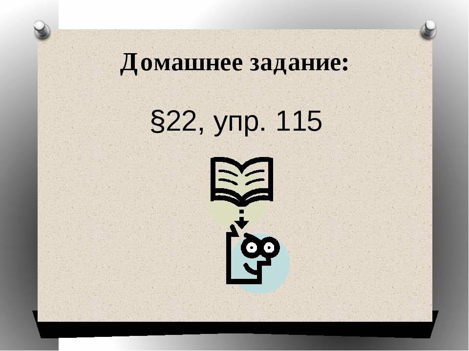 Домашнее задание: §22, упр. 115