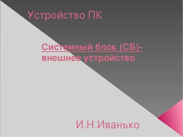 Устройство ПК Системный блок (СБ)- внешнее устройство И.Н.Иванько