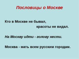Пословицы о Москве Кто в Москве не бывал, красоты не видал. На Москву ид