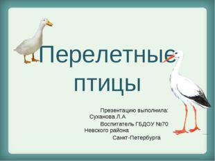 Перелетные птицы Презентацию выполнила: Суханова Л.А Воспитатель ГБДОУ №70 Не