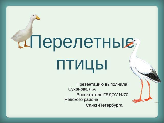Перелетные птицы Презентацию выполнила: Суханова Л.А Воспитатель ГБДОУ №70 Не...