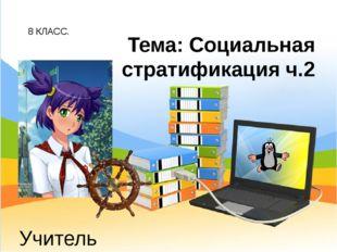 8 КЛАСС. Учитель обществознания: Беспалов И.А. Тема: Социальная стратификация