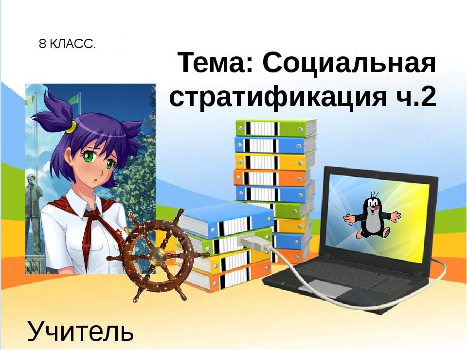 8 КЛАСС. Учитель обществознания: Беспалов И.А. Тема: Социальная стратификация...