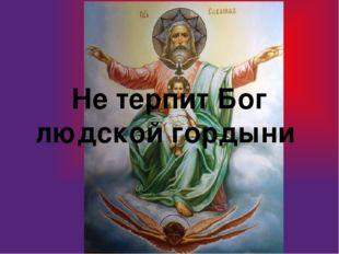 Не терпит Бог людской гордыни