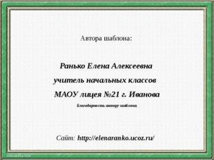 Автора шаблона: Ранько Елена Алексеевна учитель начальных классов МАОУ лицея