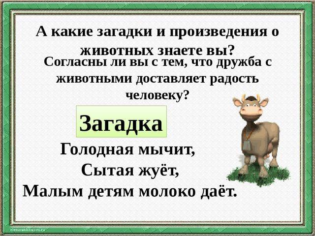 А какие загадки и произведения о животных знаете вы? Согласны ли вы с тем, чт...