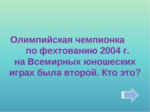 Олимпийская чемпионка по фехтованию 2004 г. на Всемирных юношеских играх была