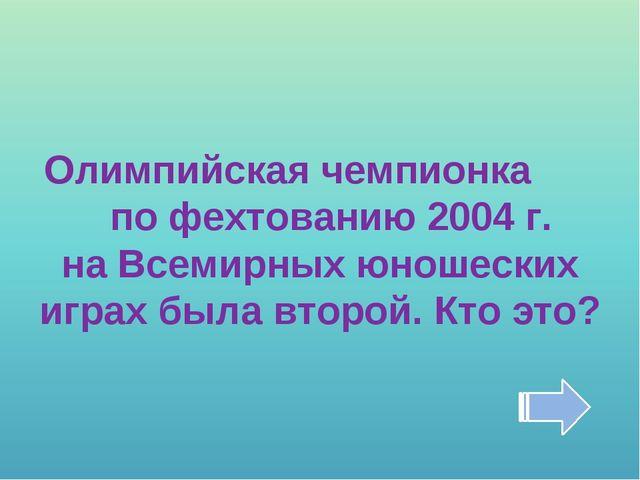 Олимпийская чемпионка по фехтованию 2004 г. на Всемирных юношеских играх была...