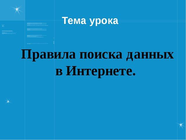 Тема урока Правила поиска данных в Интернете.