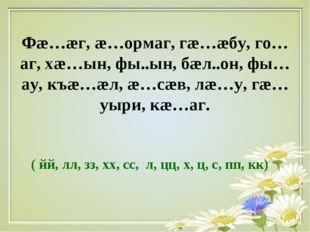 Фæ…æг, æ…ормаг, гæ…æбу, го…аг, хæ…ын, фы..ын, бæл..он, фы…ау, къæ…æл, æ…сæв,