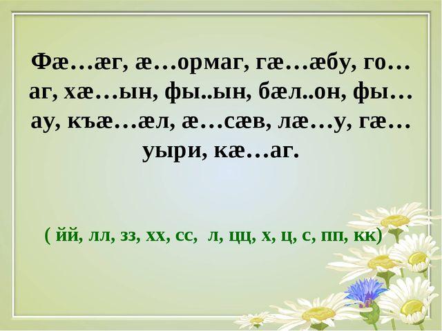 Фæ…æг, æ…ормаг, гæ…æбу, го…аг, хæ…ын, фы..ын, бæл..он, фы…ау, къæ…æл, æ…сæв,...