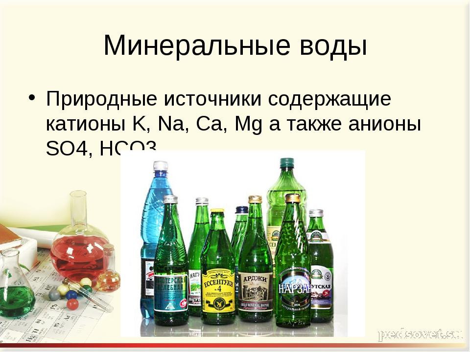 Минеральные воды Природные источники содержащие катионы K, Na, Ca, Mg а также...