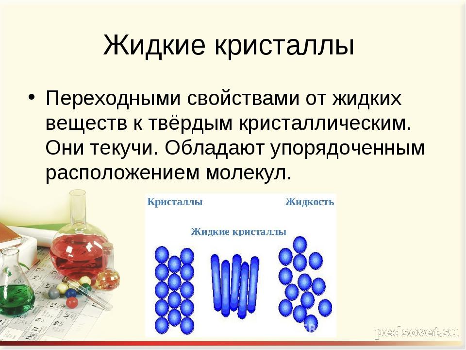 Жидкие кристаллы Переходными свойствами от жидких веществ к твёрдым кристалли...