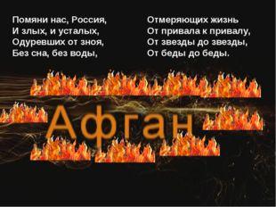 Помяни нас, Россия, И злых, и усталых, Одуревших от зноя, Без сна, без воды,
