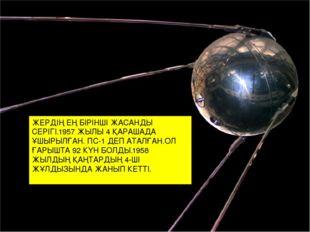 ЖЕРДІҢ ЕҢ БІРІНШІ ЖАСАНДЫ СЕРІГІ.1957 ЖЫЛЫ 4 ҚАРАШАДА ҰШЫРЫЛҒАН. ПС-1 ДЕП АТА