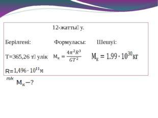12-жаттығу. Берілгені: Формуласы: Шешуі: Т=365,26 тәулік R= т/к