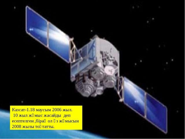 Казсат-1.18 маусым 2006 жыл. 10 жыл жұмыс жасайды деп есептелген ,бірақ ол өз...