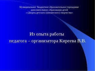 Из опыта работы педагога – организатора Киреева В.В. Муниципальное бюджетное