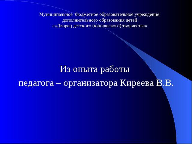 Из опыта работы педагога – организатора Киреева В.В. Муниципальное бюджетное...
