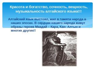 Красота и богатство, сочность, вещность, музыкальность алтайского языка!!! А