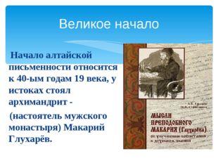 Великое начало Начало алтайской письменности относится к 40-ым годам 19 века,