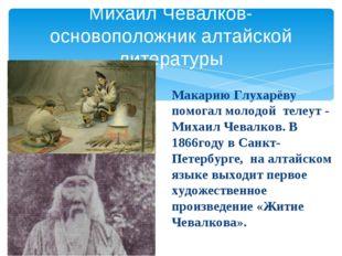 Макарию Глухарёву помогал молодой телеут - Михаил Чевалков. В 1866году в Сан