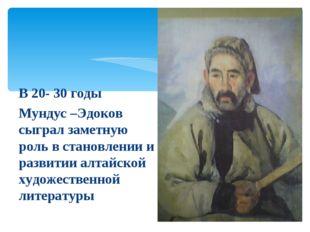 В 20- 30 годы Мундус –Эдоков сыграл заметную роль в становлении и развитии ал