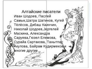Алтайские писатели Иван Шодоев, Паслей Самык,Шатра Шатинов, Кугей Тёлёсов, Ди