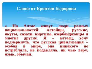 Слово от Бронтоя Бедюрова « На Алтае живут люди разных национальностей: алта
