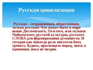 Русская цивилизация Русская – сохраняющая, оберегающая, только русская! Что м