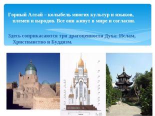 Горный Алтай – колыбель многих культур и языков, племен и народов. Все они жи
