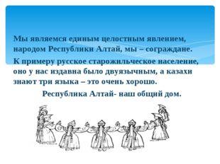 Мы являемся единым целостным явлением, народом Республики Алтай, мы – сограж