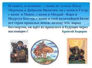 И знайте, и помните - с нами не только Илья Муромец и Добрыня Никитич, но с
