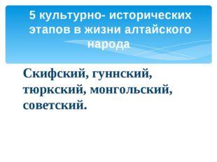 Скифский, гуннский, тюркский, монгольский, советский. 5 культурно- историческ