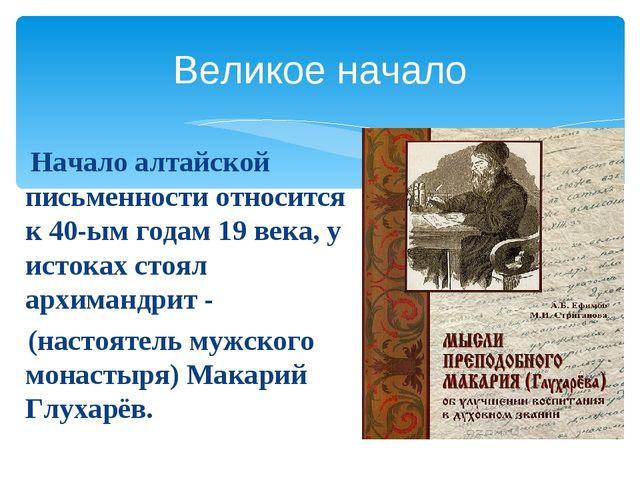 Великое начало Начало алтайской письменности относится к 40-ым годам 19 века,...