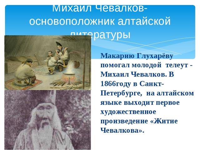 Макарию Глухарёву помогал молодой телеут - Михаил Чевалков. В 1866году в Сан...