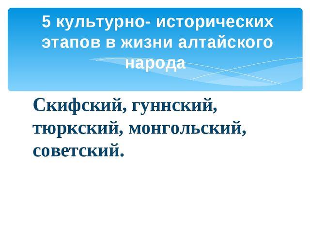 Скифский, гуннский, тюркский, монгольский, советский. 5 культурно- историческ...