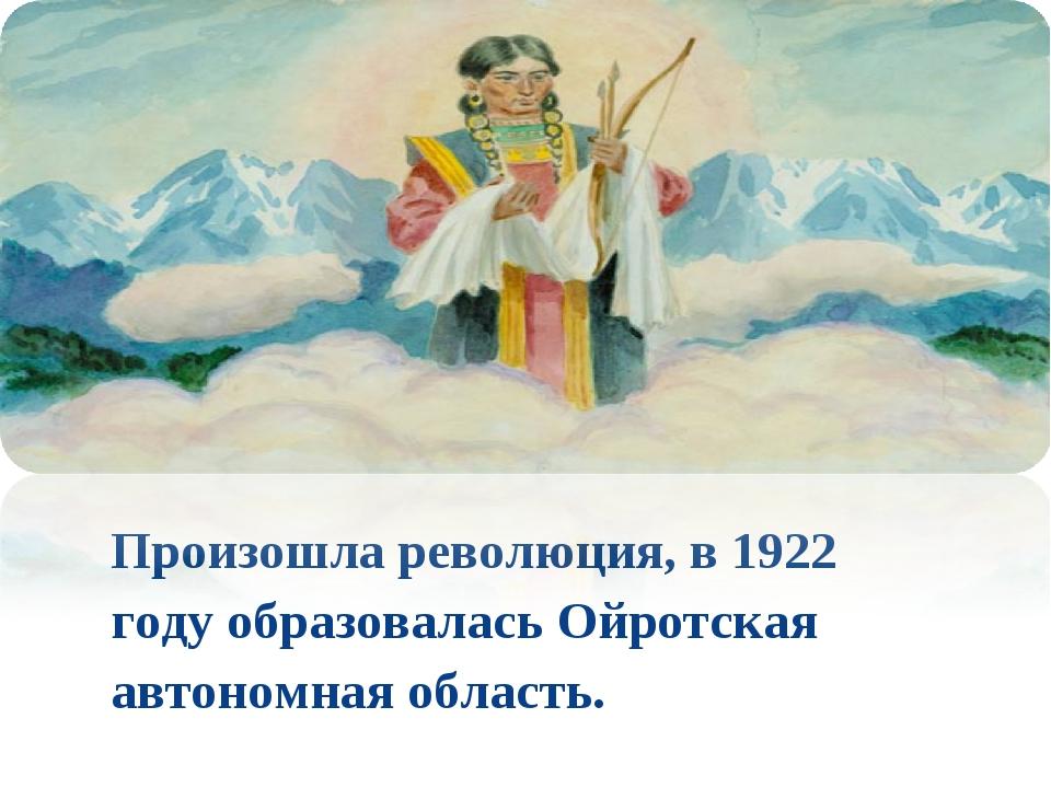 Произошла революция, в 1922 году образовалась Ойротская автономная область.