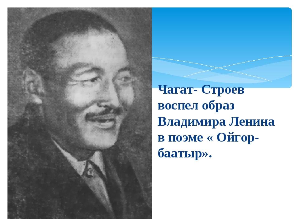 Чагат- Строев воспел образ Владимира Ленина в поэме « Ойгор- баатыр».