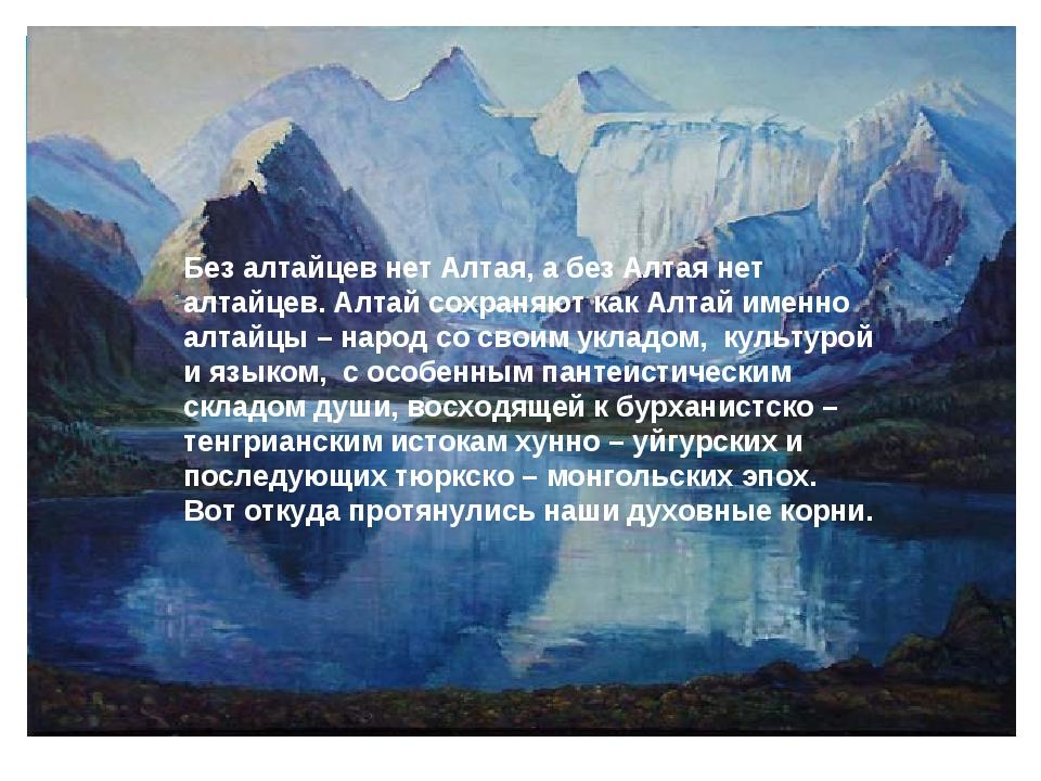 Без алтайцев нет Алтая, а без Алтая нет алтайцев. Алтай сохраняют как Алтай и...