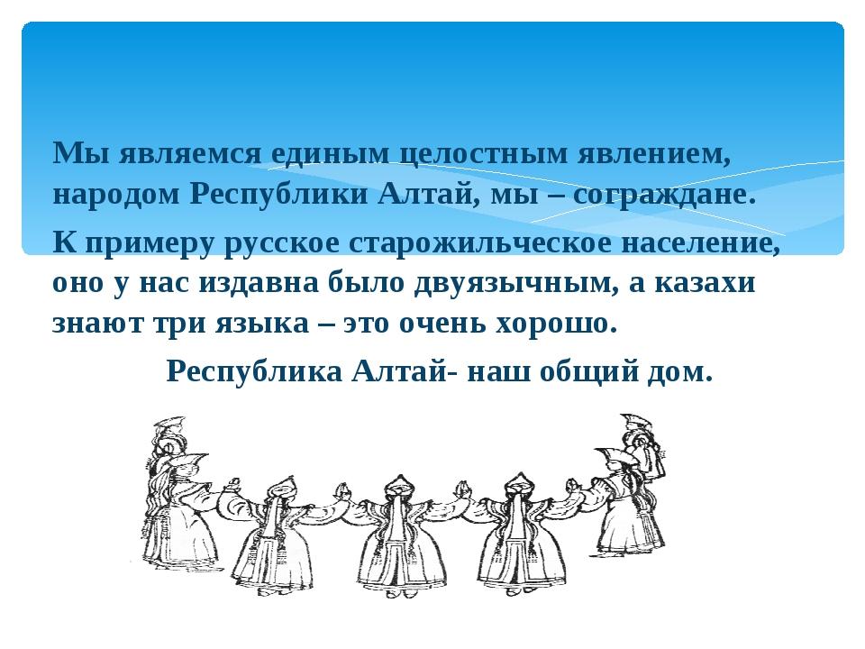 Мы являемся единым целостным явлением, народом Республики Алтай, мы – сограж...