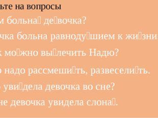 Ответьте на вопросы 1.Чем больна́ де́вочка? Девочка больна равноду́шием к жи́