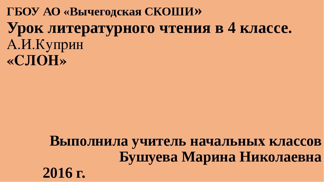 ГБОУ АО «Вычегодская СКОШИ» Урок литературного чтения в 4 классе. А.И.Куприн...