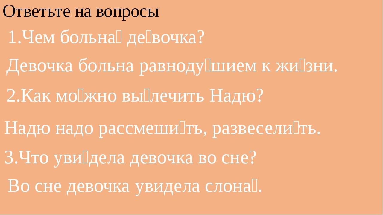 Ответьте на вопросы 1.Чем больна́ де́вочка? Девочка больна равноду́шием к жи́...