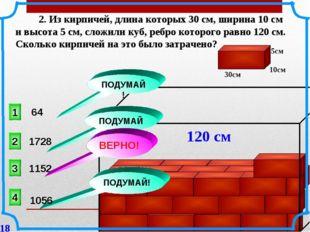 2. Из кирпичей, длина которых 30 см, ширина 10 см и высота 5 см, сложили куб